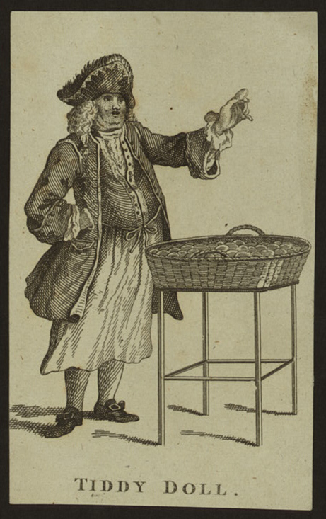 "Tiddy Doll, Gingerbread Baker (NYPL Digital Library) Tiddy Doll was a famed 18th century gingerbread vendor, a well-known sight amongst the butchers and toy-men, jugglers and fire-eaters at London's Bartholomew Fair and Shepherd's Market in Mayfair. He was even known to ply his wares at public executions, and can be seen in the lower right-hand corner of Hogarth's Idle Prentice Executed at Tyburn, waving a spicy cake to the boisterous mob. His real name was apparently Ford, acquiring his nickname from a habit of ending his addresses to the crowd with the last lines of a popular ballad, ""tid-dy did-dy dol-lol, ti-tid-dy ti-ti, tid-dy tid-dy, dol."" Wearing a white apron over his customary white gold laced suit, ruffled shirt, laced hat and feather and silk stockings, ""like a person of rank,"" his name was associated for many years with a person dressed out of character, as ""you are as tawdry as Tiddy-doll; you are quite Tiddy-doll,"" etc."
